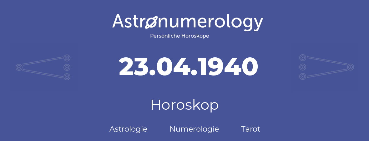 Horoskop für Geburtstag (geborener Tag): 23.04.1940 (der 23. April 1940)
