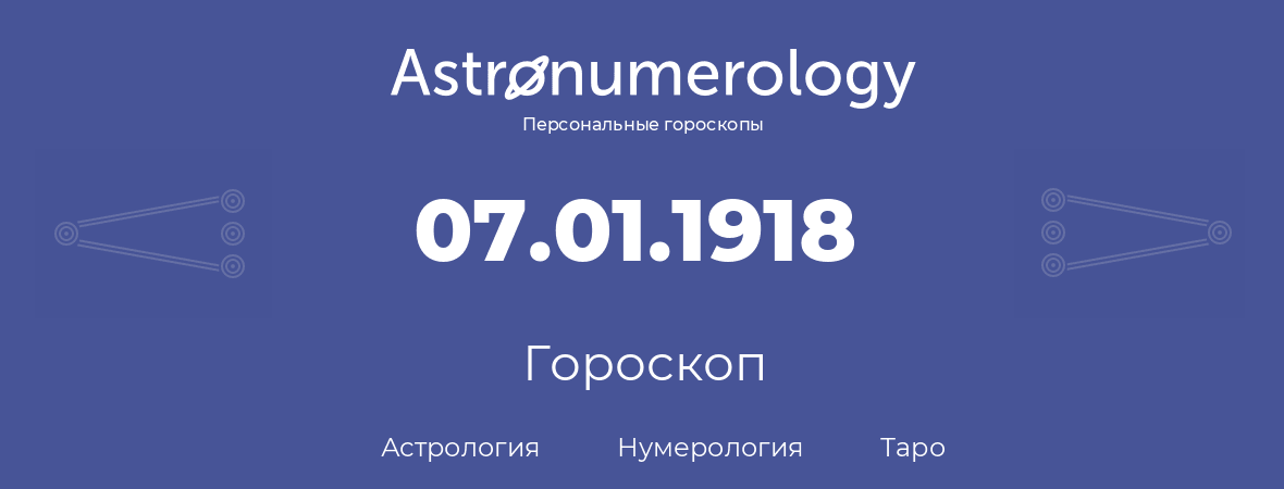 гороскоп астрологии, нумерологии и таро по дню рождения 07.01.1918 (07 января 1918, года)