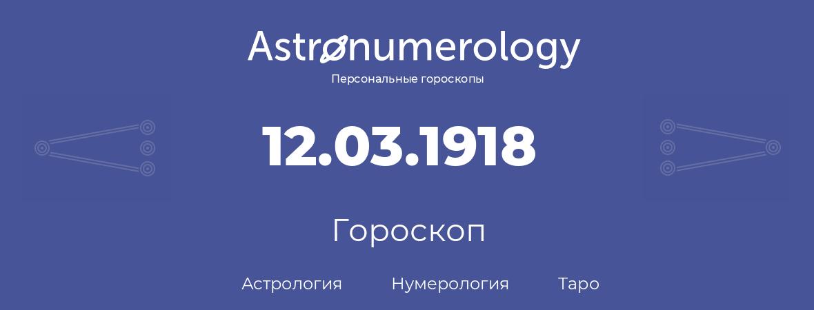 гороскоп астрологии, нумерологии и таро по дню рождения 12.03.1918 (12 марта 1918, года)