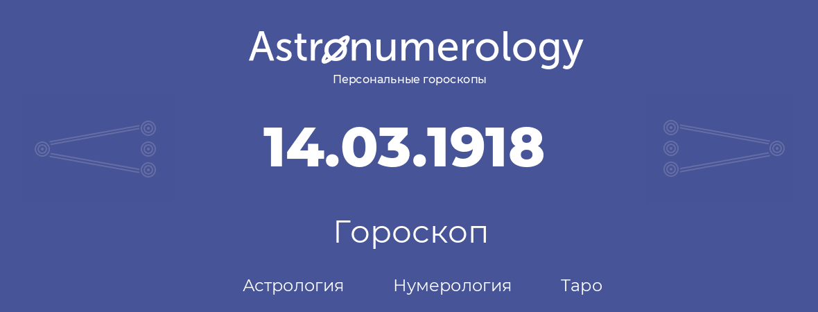 гороскоп астрологии, нумерологии и таро по дню рождения 14.03.1918 (14 марта 1918, года)