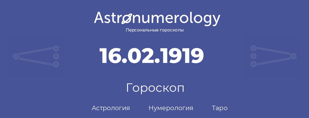 гороскоп астрологии, нумерологии и таро по дню рождения 16.02.1919 (16 февраля 1919, года)