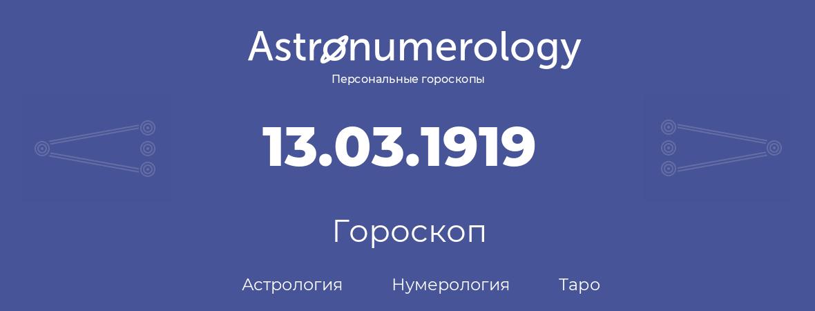 гороскоп астрологии, нумерологии и таро по дню рождения 13.03.1919 (13 марта 1919, года)