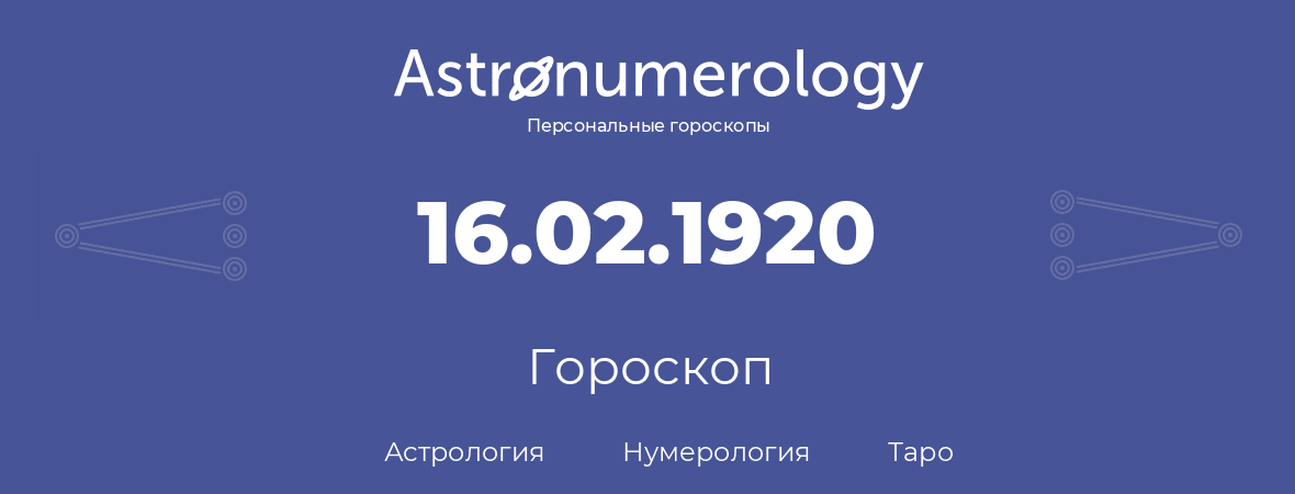 гороскоп астрологии, нумерологии и таро по дню рождения 16.02.1920 (16 февраля 1920, года)