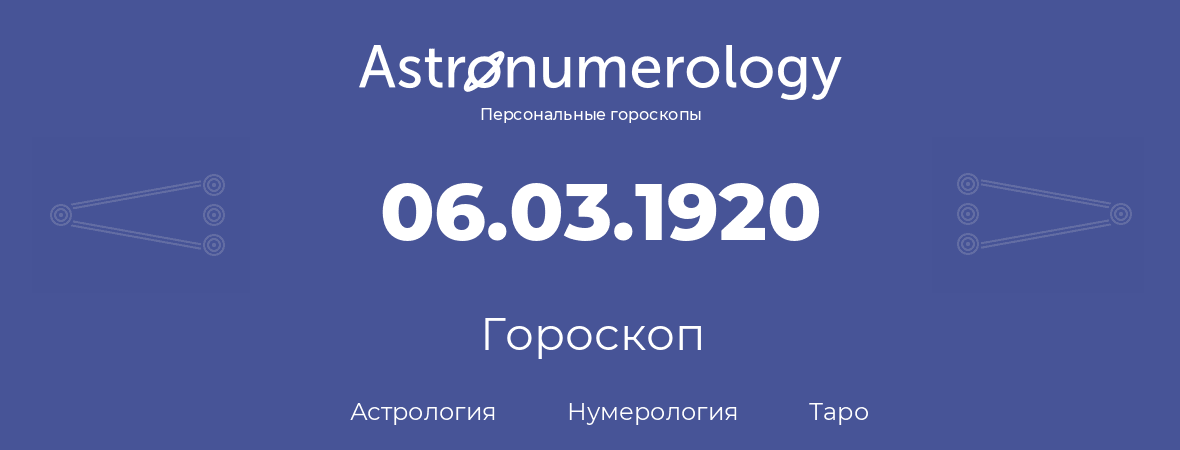гороскоп астрологии, нумерологии и таро по дню рождения 06.03.1920 (06 марта 1920, года)