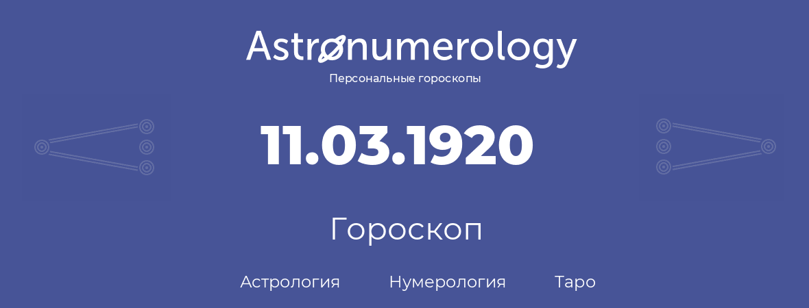 гороскоп астрологии, нумерологии и таро по дню рождения 11.03.1920 (11 марта 1920, года)