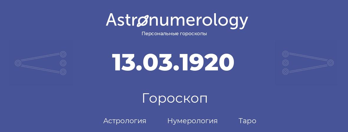 гороскоп астрологии, нумерологии и таро по дню рождения 13.03.1920 (13 марта 1920, года)