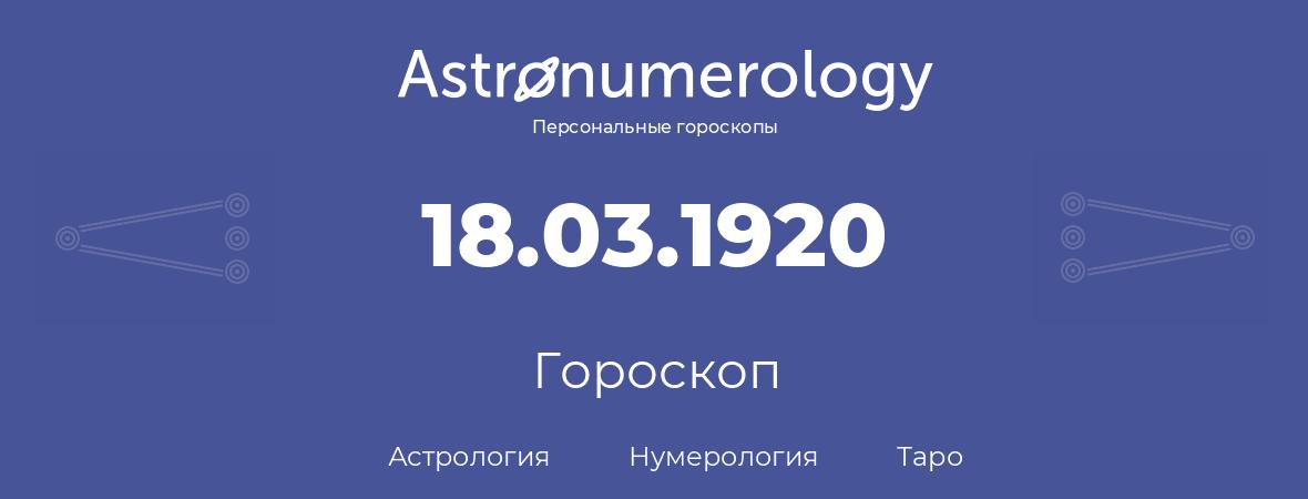 гороскоп астрологии, нумерологии и таро по дню рождения 18.03.1920 (18 марта 1920, года)