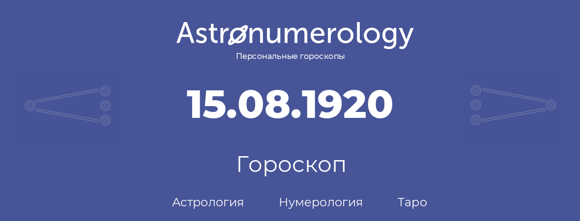 гороскоп астрологии, нумерологии и таро по дню рождения 15.08.1920 (15 августа 1920, года)