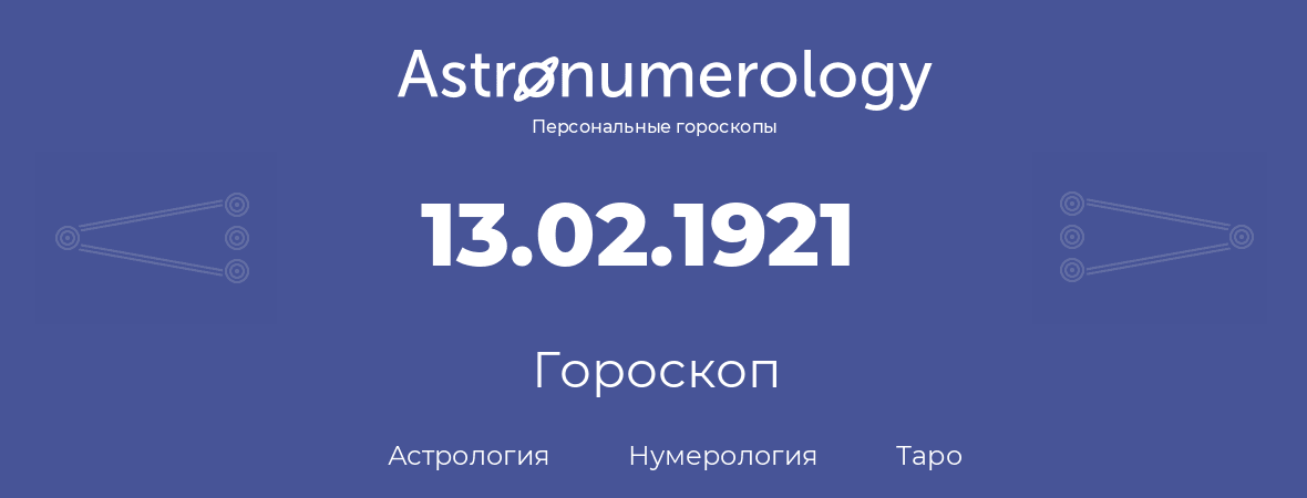 гороскоп астрологии, нумерологии и таро по дню рождения 13.02.1921 (13 февраля 1921, года)