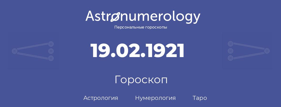 гороскоп астрологии, нумерологии и таро по дню рождения 19.02.1921 (19 февраля 1921, года)
