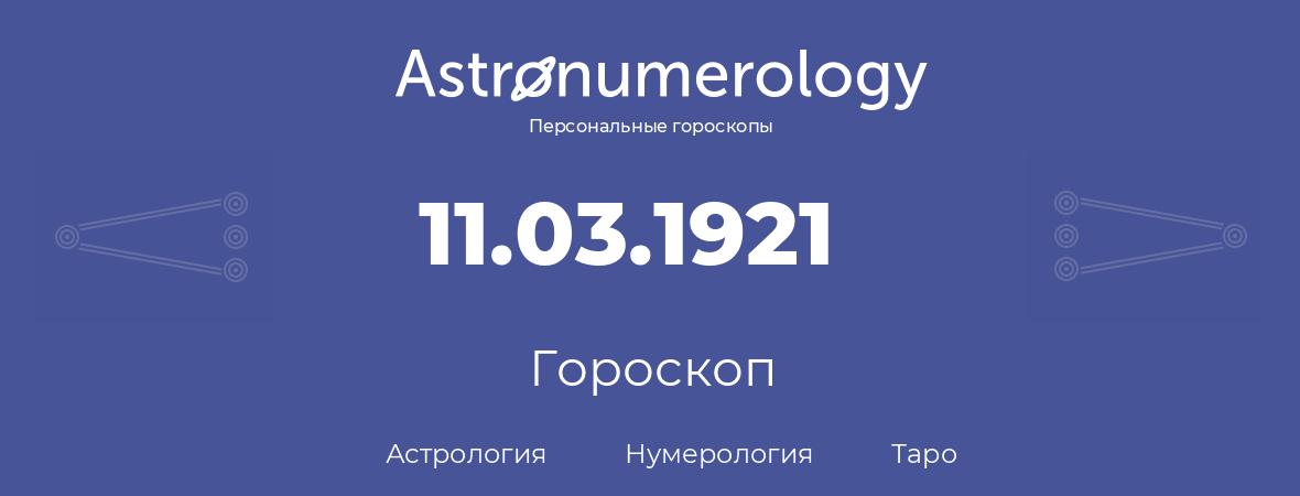 гороскоп астрологии, нумерологии и таро по дню рождения 11.03.1921 (11 марта 1921, года)