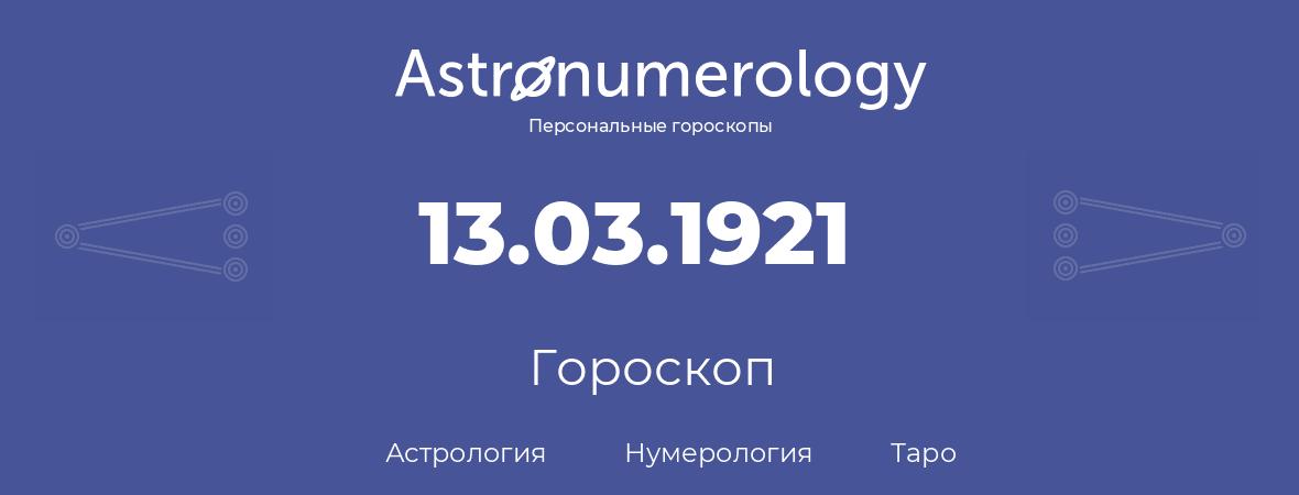 гороскоп астрологии, нумерологии и таро по дню рождения 13.03.1921 (13 марта 1921, года)