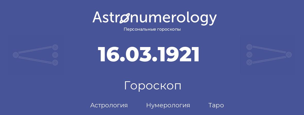 гороскоп астрологии, нумерологии и таро по дню рождения 16.03.1921 (16 марта 1921, года)