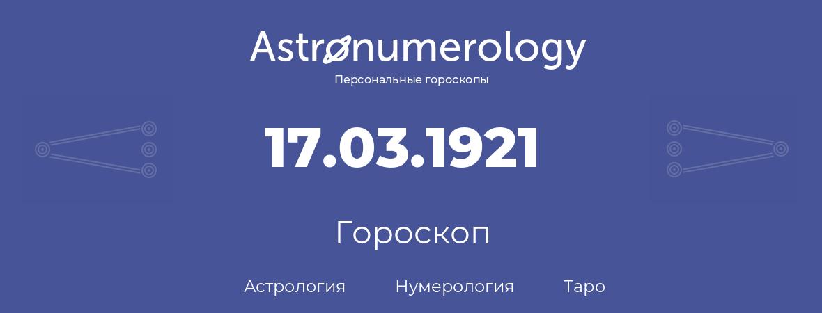 гороскоп астрологии, нумерологии и таро по дню рождения 17.03.1921 (17 марта 1921, года)