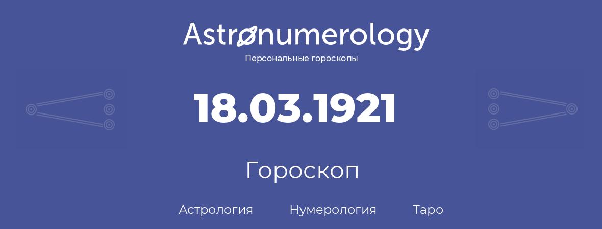 гороскоп астрологии, нумерологии и таро по дню рождения 18.03.1921 (18 марта 1921, года)