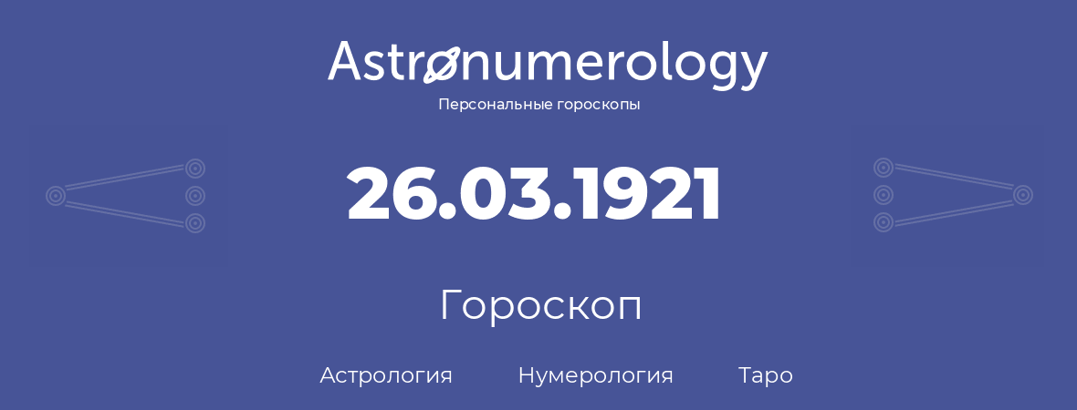 гороскоп астрологии, нумерологии и таро по дню рождения 26.03.1921 (26 марта 1921, года)