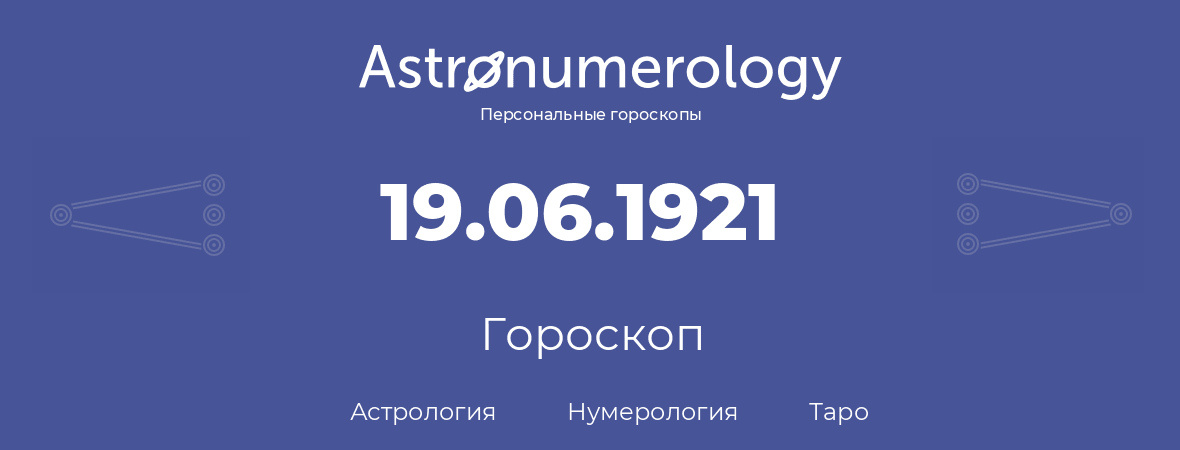 гороскоп астрологии, нумерологии и таро по дню рождения 19.06.1921 (19 июня 1921, года)