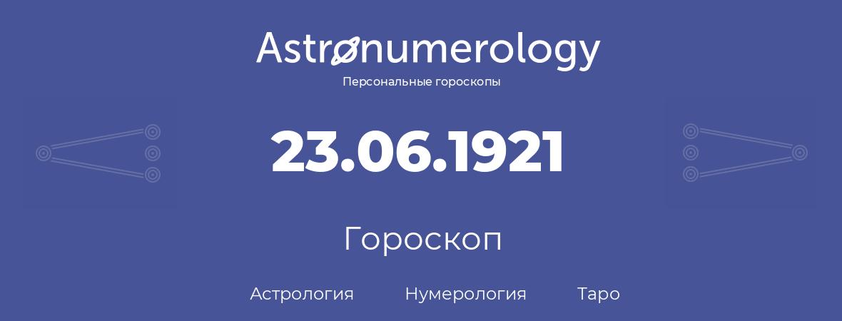 гороскоп астрологии, нумерологии и таро по дню рождения 23.06.1921 (23 июня 1921, года)