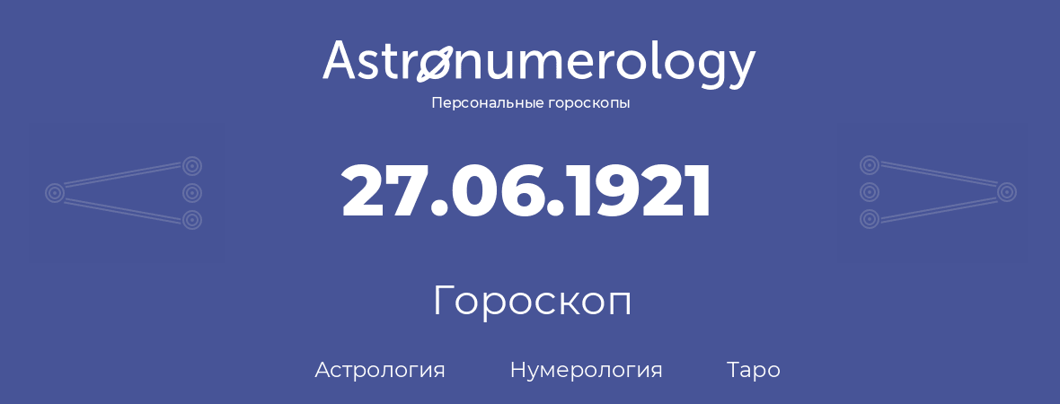 гороскоп астрологии, нумерологии и таро по дню рождения 27.06.1921 (27 июня 1921, года)