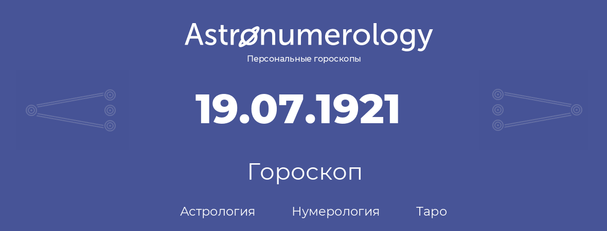 гороскоп астрологии, нумерологии и таро по дню рождения 19.07.1921 (19 июля 1921, года)