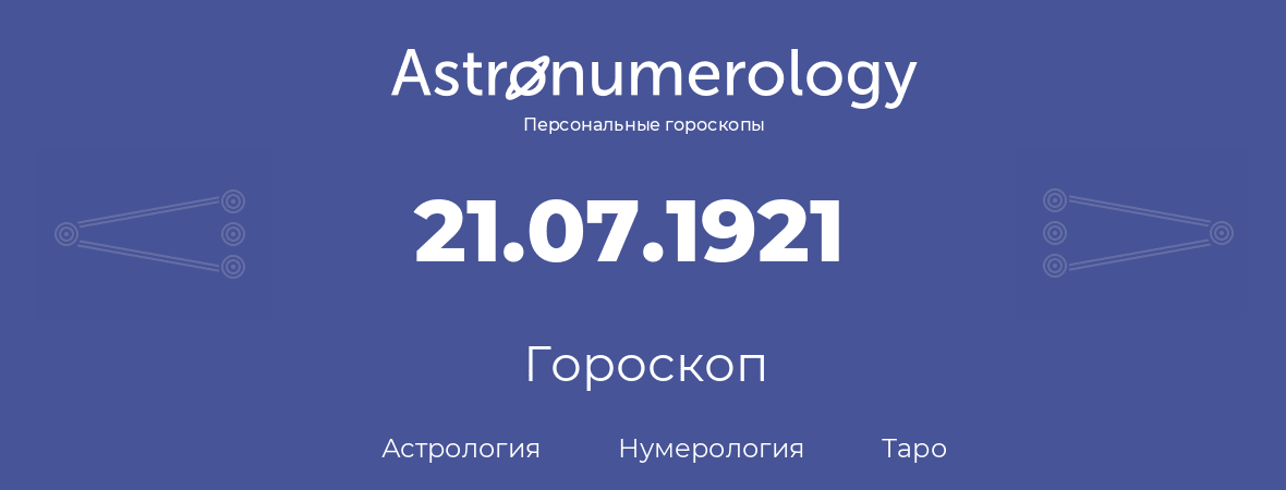 гороскоп астрологии, нумерологии и таро по дню рождения 21.07.1921 (21 июля 1921, года)