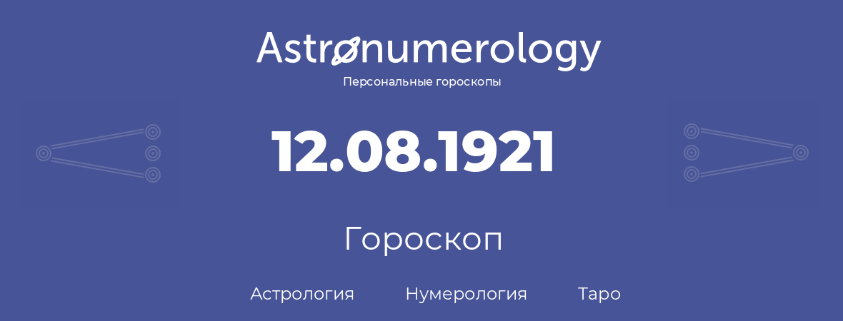 гороскоп астрологии, нумерологии и таро по дню рождения 12.08.1921 (12 августа 1921, года)
