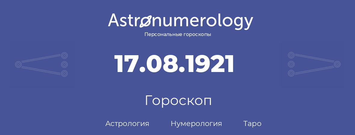 гороскоп астрологии, нумерологии и таро по дню рождения 17.08.1921 (17 августа 1921, года)