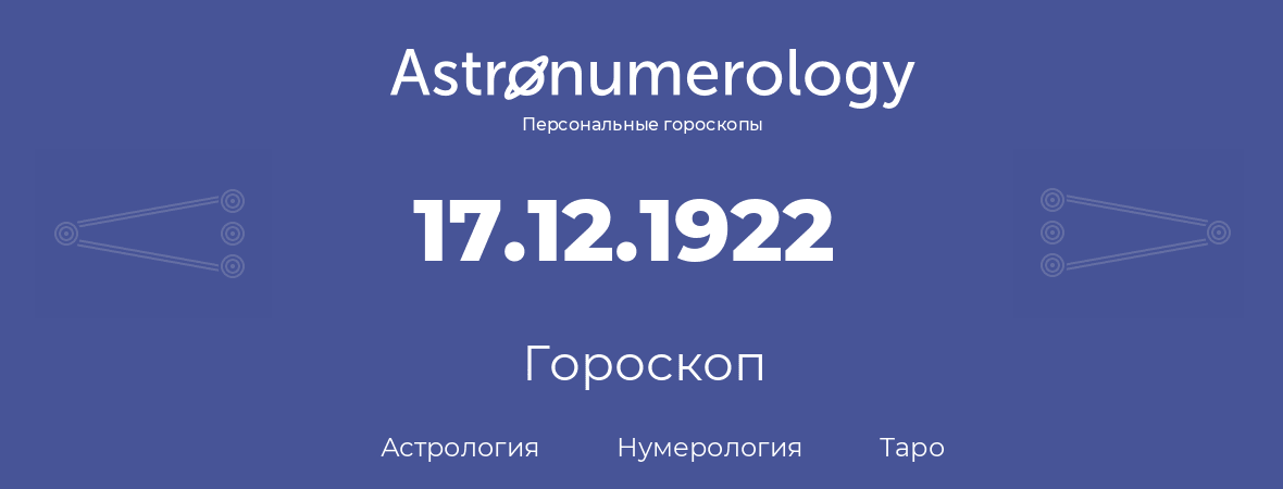 гороскоп астрологии, нумерологии и таро по дню рождения 17.12.1922 (17 декабря 1922, года)