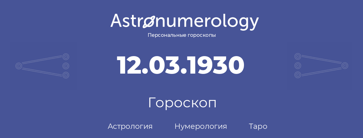 гороскоп астрологии, нумерологии и таро по дню рождения 12.03.1930 (12 марта 1930, года)