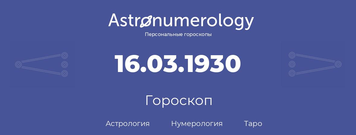 гороскоп астрологии, нумерологии и таро по дню рождения 16.03.1930 (16 марта 1930, года)