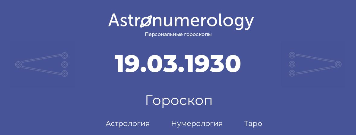 гороскоп астрологии, нумерологии и таро по дню рождения 19.03.1930 (19 марта 1930, года)
