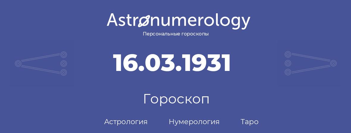 гороскоп астрологии, нумерологии и таро по дню рождения 16.03.1931 (16 марта 1931, года)