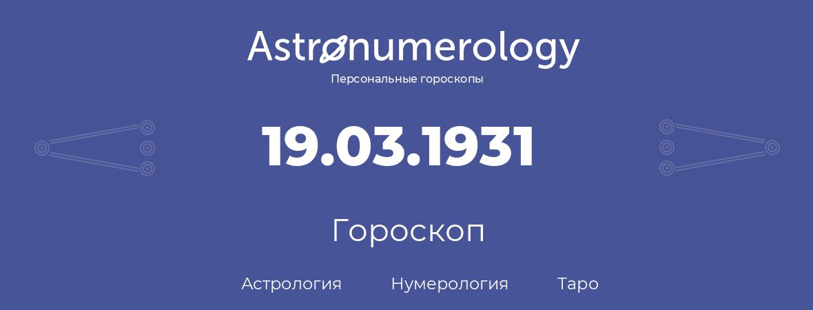 гороскоп астрологии, нумерологии и таро по дню рождения 19.03.1931 (19 марта 1931, года)