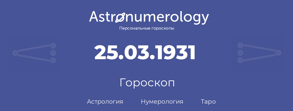 гороскоп астрологии, нумерологии и таро по дню рождения 25.03.1931 (25 марта 1931, года)