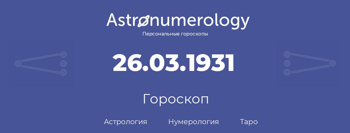 гороскоп астрологии, нумерологии и таро по дню рождения 26.03.1931 (26 марта 1931, года)