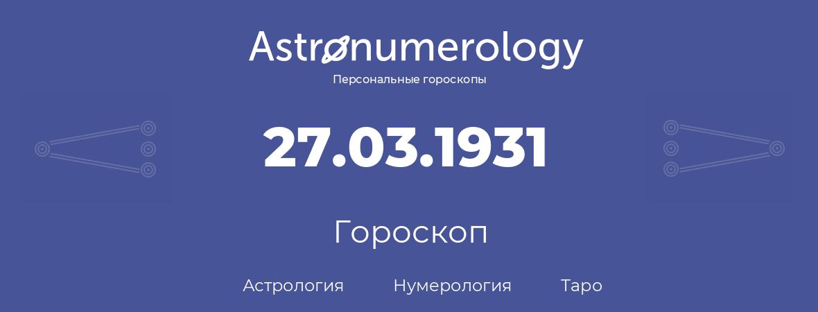 гороскоп астрологии, нумерологии и таро по дню рождения 27.03.1931 (27 марта 1931, года)