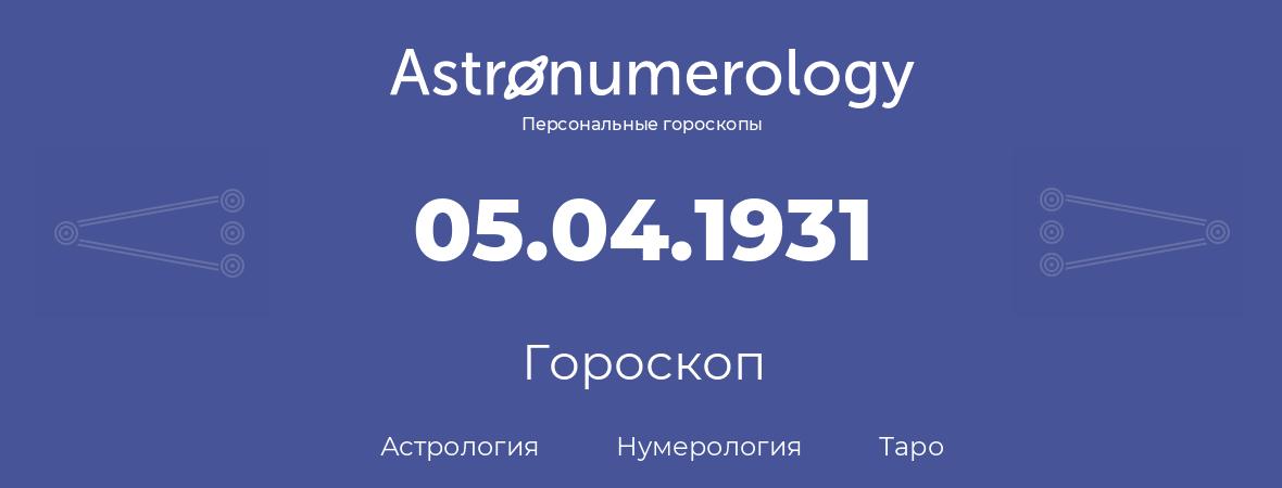 гороскоп астрологии, нумерологии и таро по дню рождения 05.04.1931 (5 апреля 1931, года)