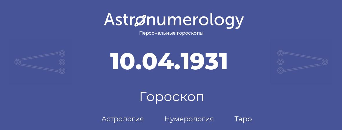 гороскоп астрологии, нумерологии и таро по дню рождения 10.04.1931 (10 апреля 1931, года)