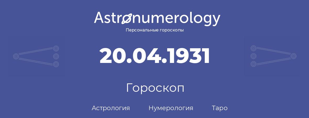 гороскоп астрологии, нумерологии и таро по дню рождения 20.04.1931 (20 апреля 1931, года)