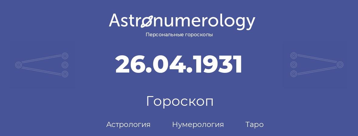 гороскоп астрологии, нумерологии и таро по дню рождения 26.04.1931 (26 апреля 1931, года)