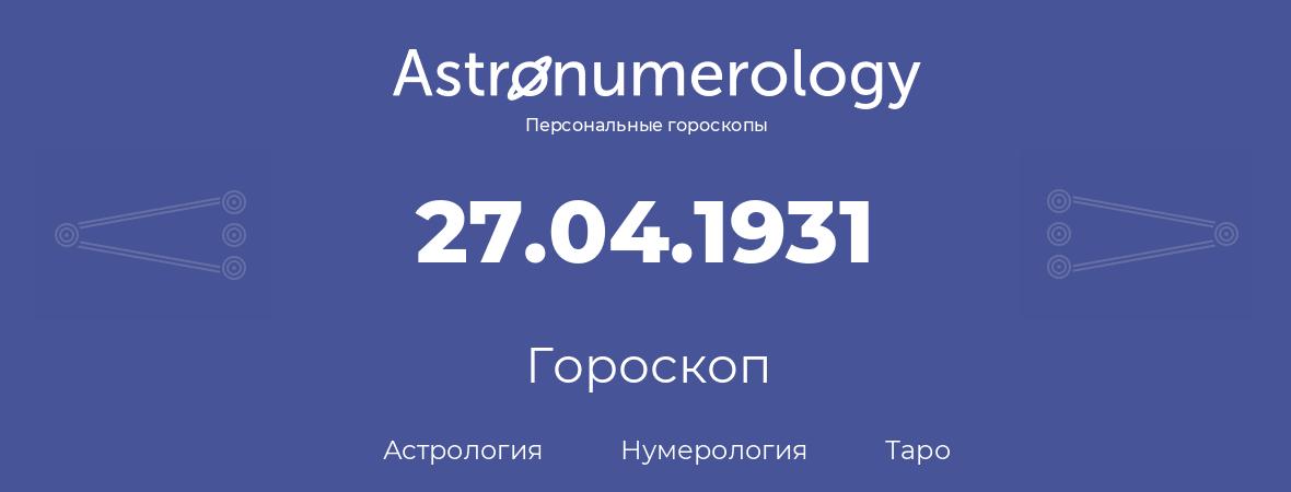 гороскоп астрологии, нумерологии и таро по дню рождения 27.04.1931 (27 апреля 1931, года)