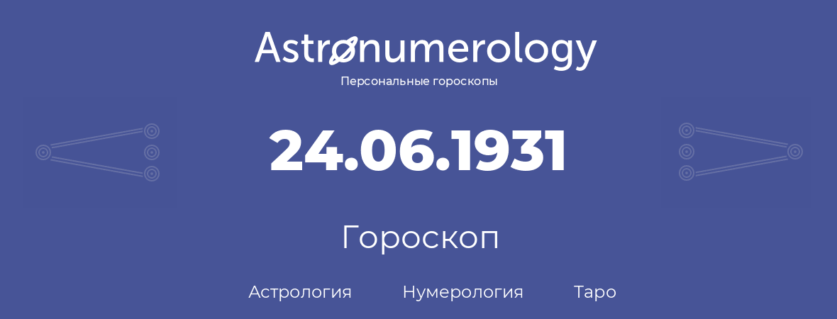 гороскоп астрологии, нумерологии и таро по дню рождения 24.06.1931 (24 июня 1931, года)