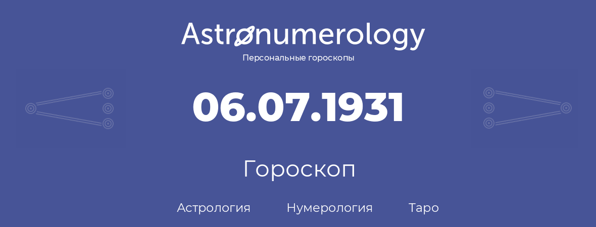 гороскоп астрологии, нумерологии и таро по дню рождения 06.07.1931 (6 июля 1931, года)